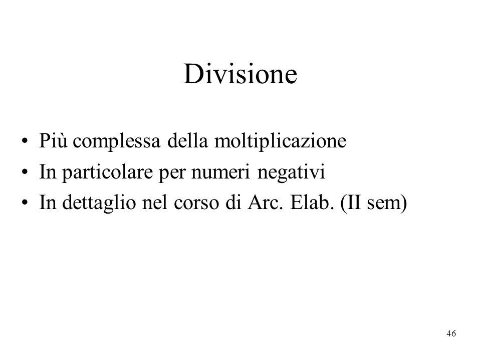 46 Divisione Più complessa della moltiplicazione In particolare per numeri negativi In dettaglio nel corso di Arc. Elab. (II sem)