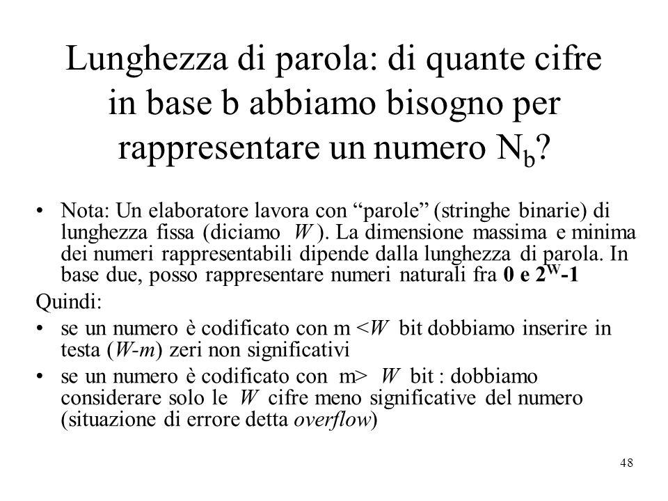 48 Lunghezza di parola: di quante cifre in base b abbiamo bisogno per rappresentare un numero N b ? Nota: Un elaboratore lavora con parole (stringhe b