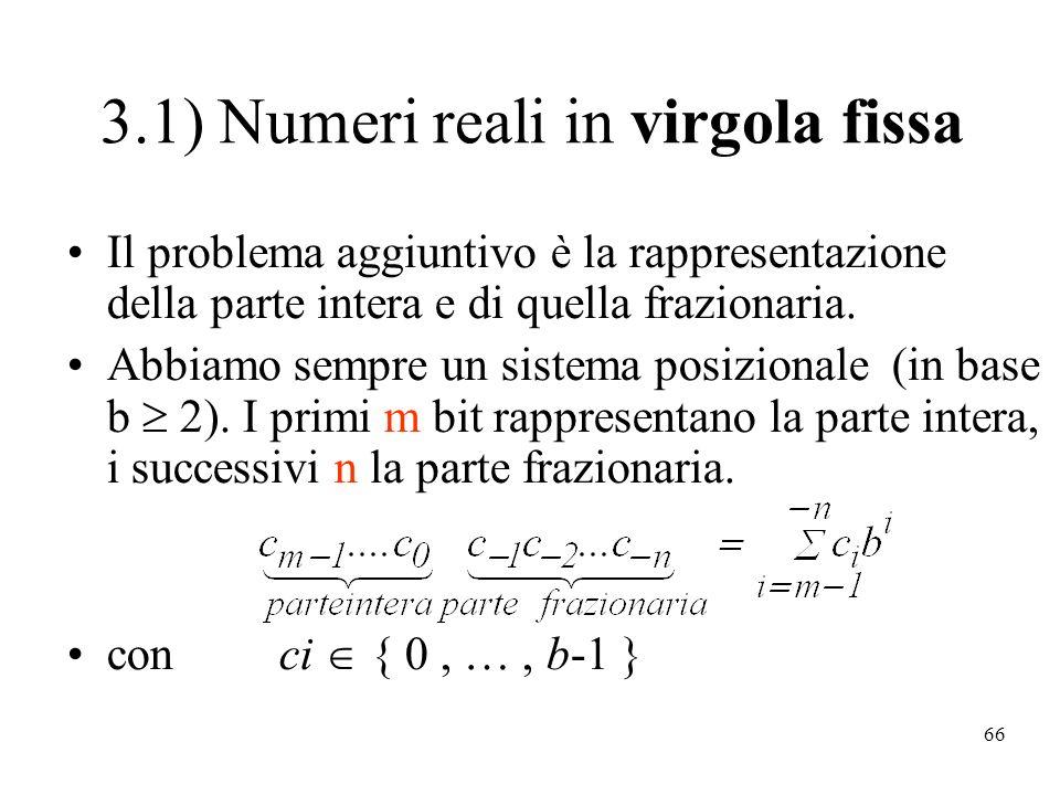 66 3.1) Numeri reali in virgola fissa Il problema aggiuntivo è la rappresentazione della parte intera e di quella frazionaria. Abbiamo sempre un siste