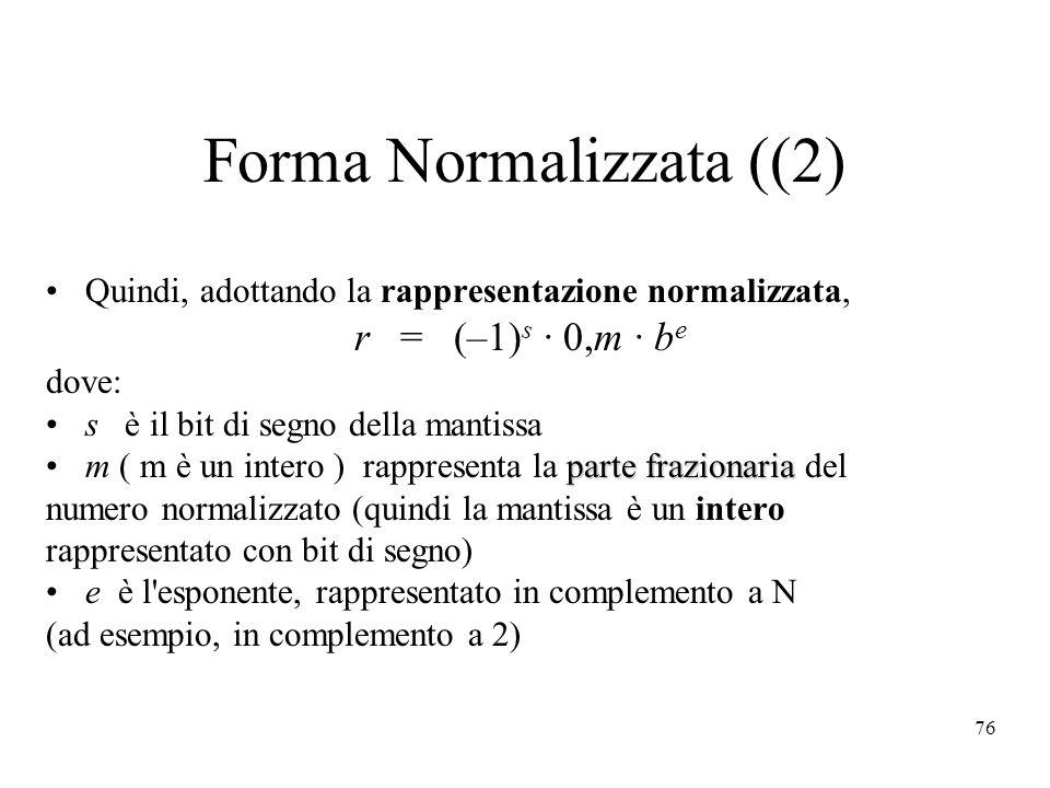 76 Forma Normalizzata ((2) Quindi, adottando la rappresentazione normalizzata, r = (–1) s · 0,m · b e dove: s è il bit di segno della mantissa parte f