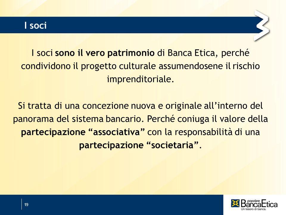 19 I soci sono il vero patrimonio di Banca Etica, perché condividono il progetto culturale assumendosene il rischio imprenditoriale.