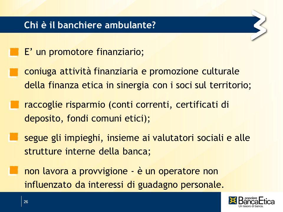 26 Chi è il banchiere ambulante? E un promotore finanziario; coniuga attività finanziaria e promozione culturale della finanza etica in sinergia con i