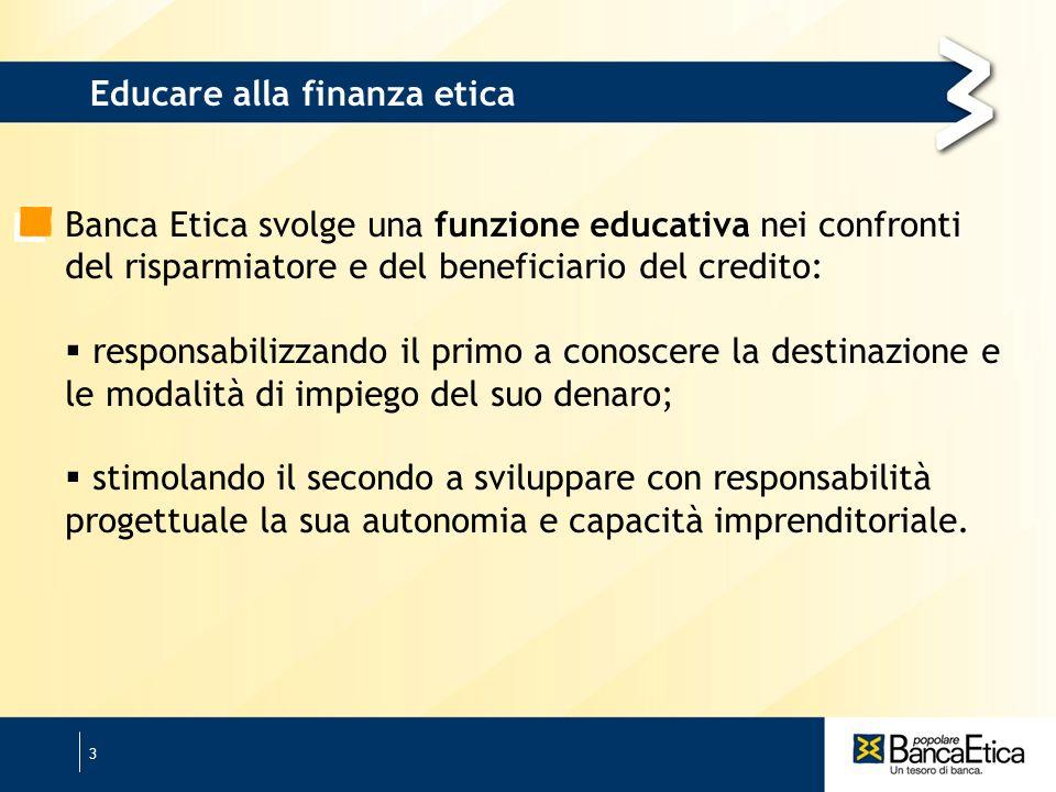 3 Banca Etica svolge una funzione educativa nei confronti del risparmiatore e del beneficiario del credito: responsabilizzando il primo a conoscere la destinazione e le modalità di impiego del suo denaro; stimolando il secondo a sviluppare con responsabilità progettuale la sua autonomia e capacità imprenditoriale.