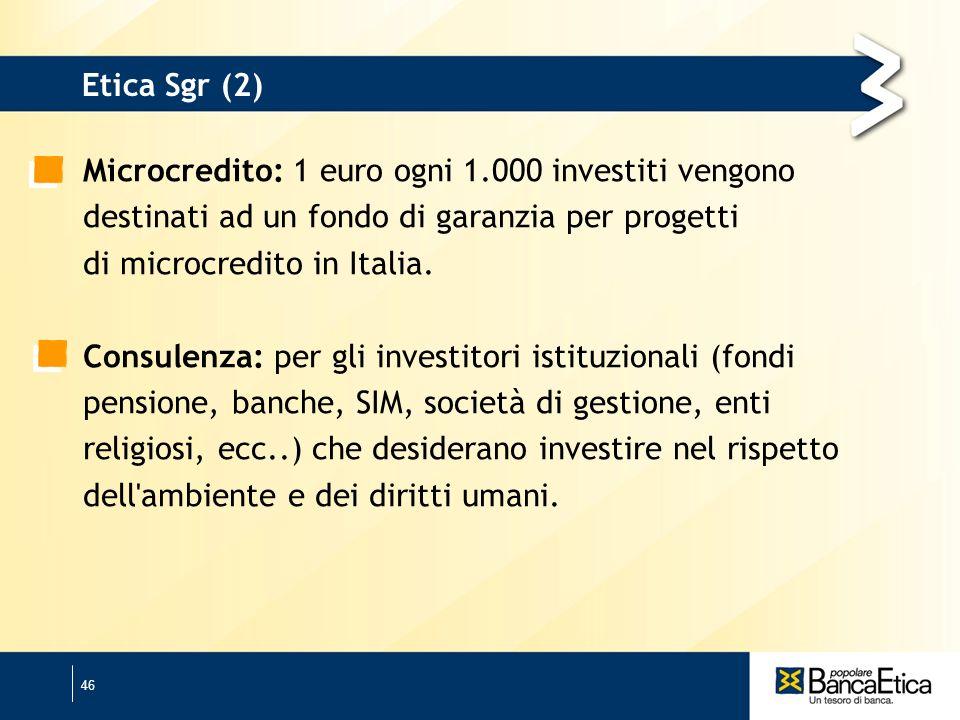 46 Etica Sgr (2) Microcredito: 1 euro ogni 1.000 investiti vengono destinati ad un fondo di garanzia per progetti di microcredito in Italia.