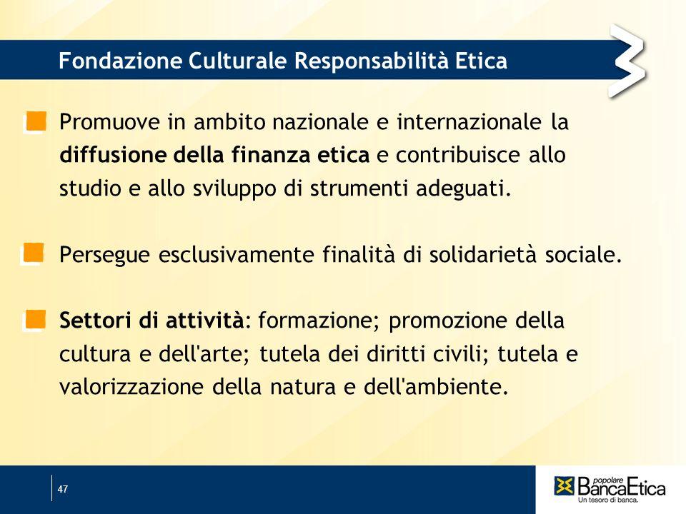 47 Fondazione Culturale Responsabilità Etica Promuove in ambito nazionale e internazionale la diffusione della finanza etica e contribuisce allo studio e allo sviluppo di strumenti adeguati.