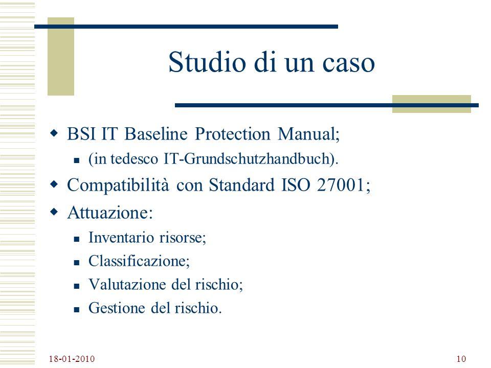 18-01-2010 10 Studio di un caso BSI IT Baseline Protection Manual; (in tedesco IT-Grundschutzhandbuch). Compatibilità con Standard ISO 27001; Attuazio