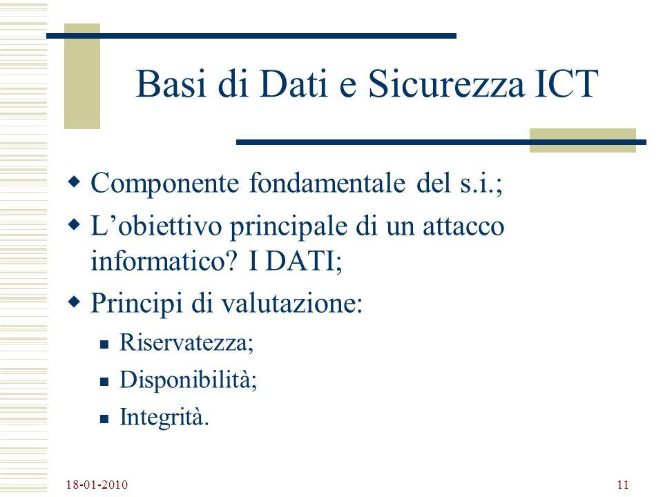 18-01-2010 11 Basi di Dati e Sicurezza ICT Componente fondamentale del s.i.; Lobiettivo principale di un attacco informatico? I DATI; Principi di valu
