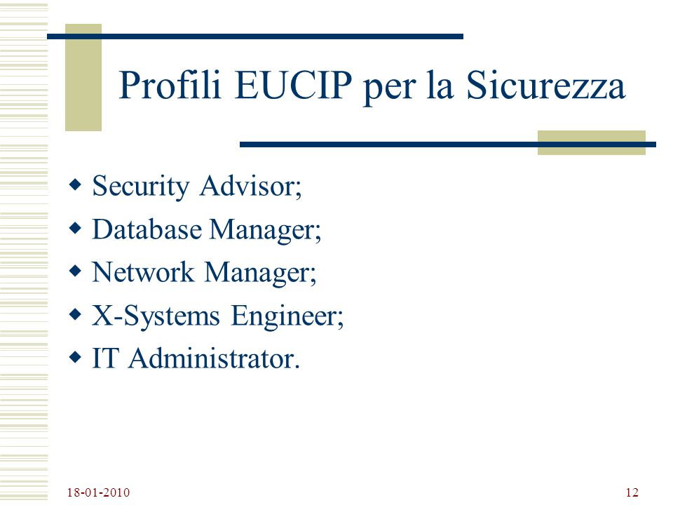 18-01-2010 12 Profili EUCIP per la Sicurezza Security Advisor; Database Manager; Network Manager; X-Systems Engineer; IT Administrator.