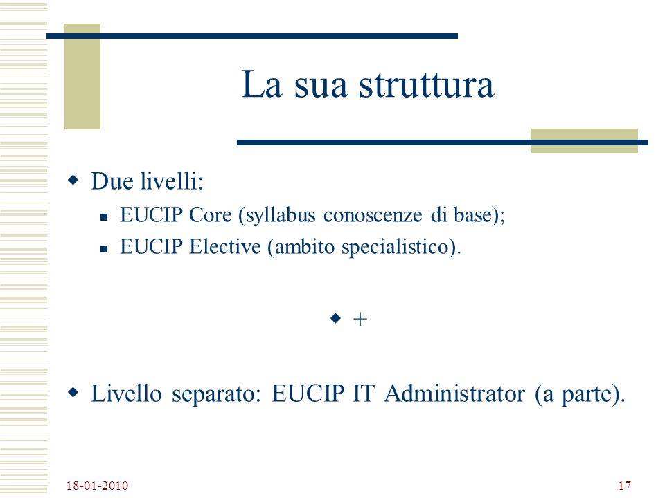 18-01-2010 17 La sua struttura Due livelli: EUCIP Core (syllabus conoscenze di base); EUCIP Elective (ambito specialistico). + Livello separato: EUCIP