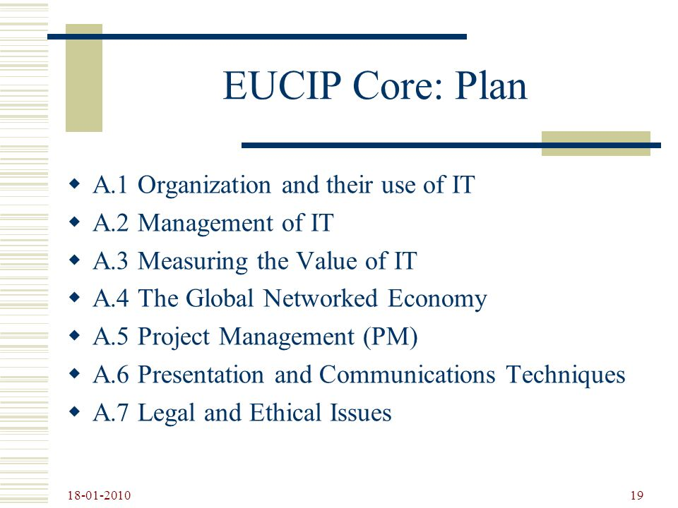 18-01-2010 19 EUCIP Core: Plan A.1 Organization and their use of IT A.2 Management of IT A.3 Measuring the Value of IT A.4 The Global Networked Econom