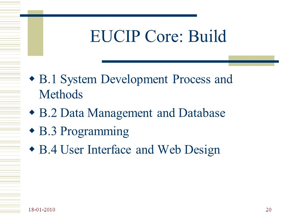 18-01-2010 20 EUCIP Core: Build B.1 System Development Process and Methods B.2 Data Management and Database B.3 Programming B.4 User Interface and Web Design