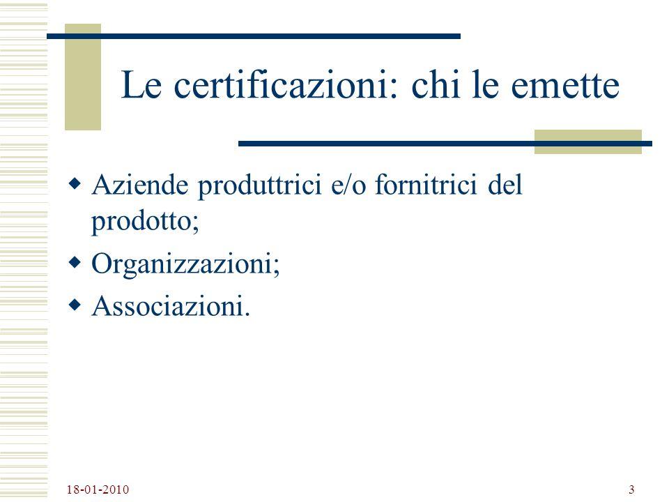 18-01-2010 3 Le certificazioni: chi le emette Aziende produttrici e/o fornitrici del prodotto; Organizzazioni; Associazioni.