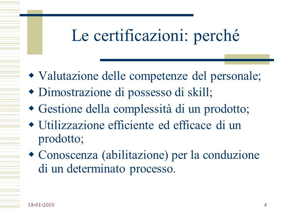 18-01-2010 4 Le certificazioni: perché Valutazione delle competenze del personale; Dimostrazione di possesso di skill; Gestione della complessità di u