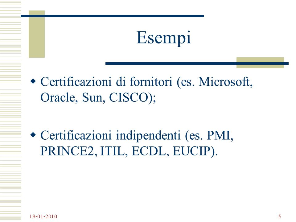 18-01-2010 5 Esempi Certificazioni di fornitori (es. Microsoft, Oracle, Sun, CISCO); Certificazioni indipendenti (es. PMI, PRINCE2, ITIL, ECDL, EUCIP)