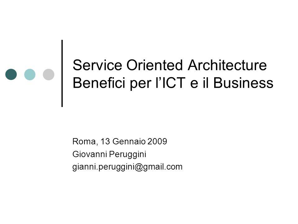 Service Oriented Architecture Benefici per lICT e il Business Roma, 13 Gennaio 2009 Giovanni Peruggini gianni.peruggini@gmail.com
