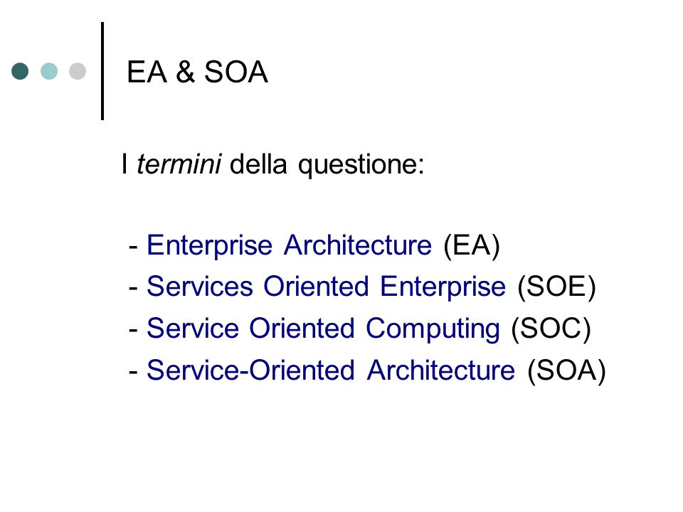 EA & SOA I termini della questione: - Enterprise Architecture (EA) - Services Oriented Enterprise (SOE) - Service Oriented Computing (SOC) - Service-O