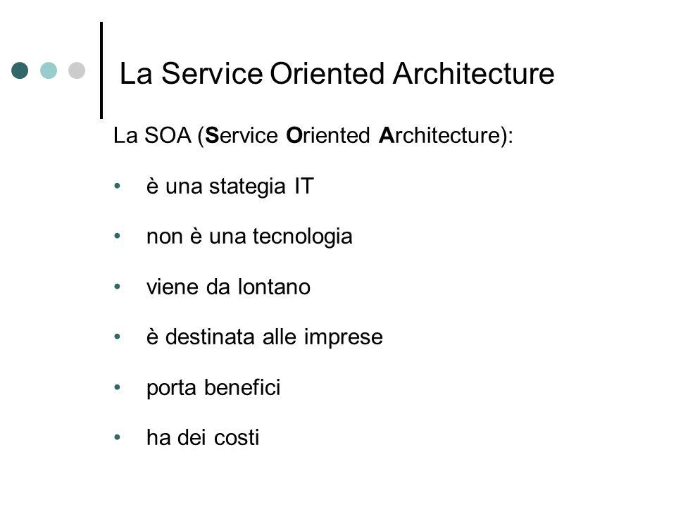 DallEA alla SOA Implementare l EA = adottare la SOA Service Orientation (SO) Modello di progettazione dei processi di business come applicazioni composite realizzate da servizi cooperanti Service Oriented Enterprise (SOE) Enterprise che adotta la Service Orientation Service Oriented Computing (SOC) Paradigma computazionale basato su servizi (indipendenza, loose-coupling, interfacce standard) Approcci alla SOA: Top-Down – dalla SOE (SO) alla SOA Bottum-Up – dal SOC alla SOA