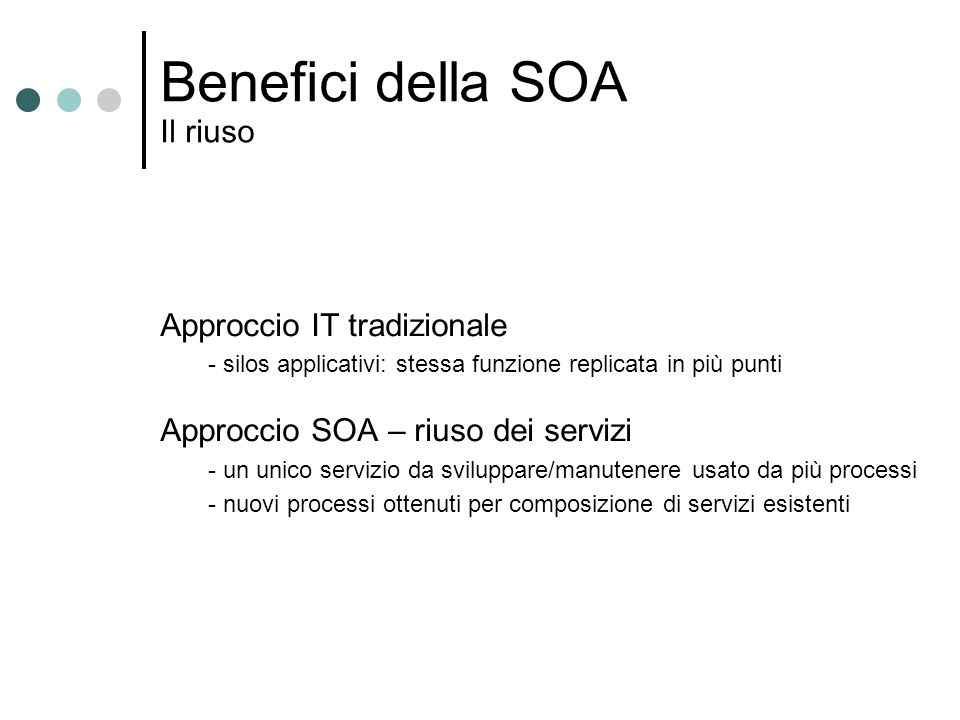 Benefici della SOA Il riuso Approccio IT tradizionale - silos applicativi: stessa funzione replicata in più punti Approccio SOA – riuso dei servizi -