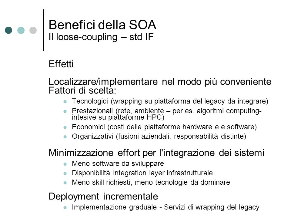 Benefici della SOA Il loose-coupling – std IF Effetti Localizzare/implementare nel modo più conveniente Fattori di scelta: Tecnologici (wrapping su pi