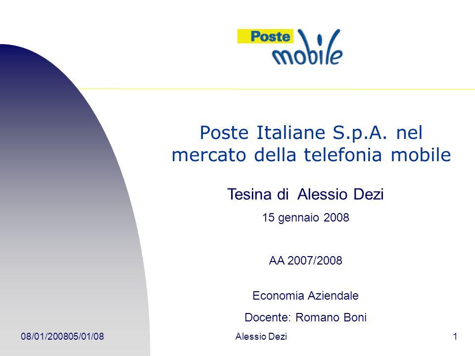 08/01/2008Alessio Dezi12 Concorrenza Concorrenza elevata Predominio di due aziende (TIM e VODAFONE) PosteMobile dovrà puntare su servizi e prodotti che la concorrenza non possiede