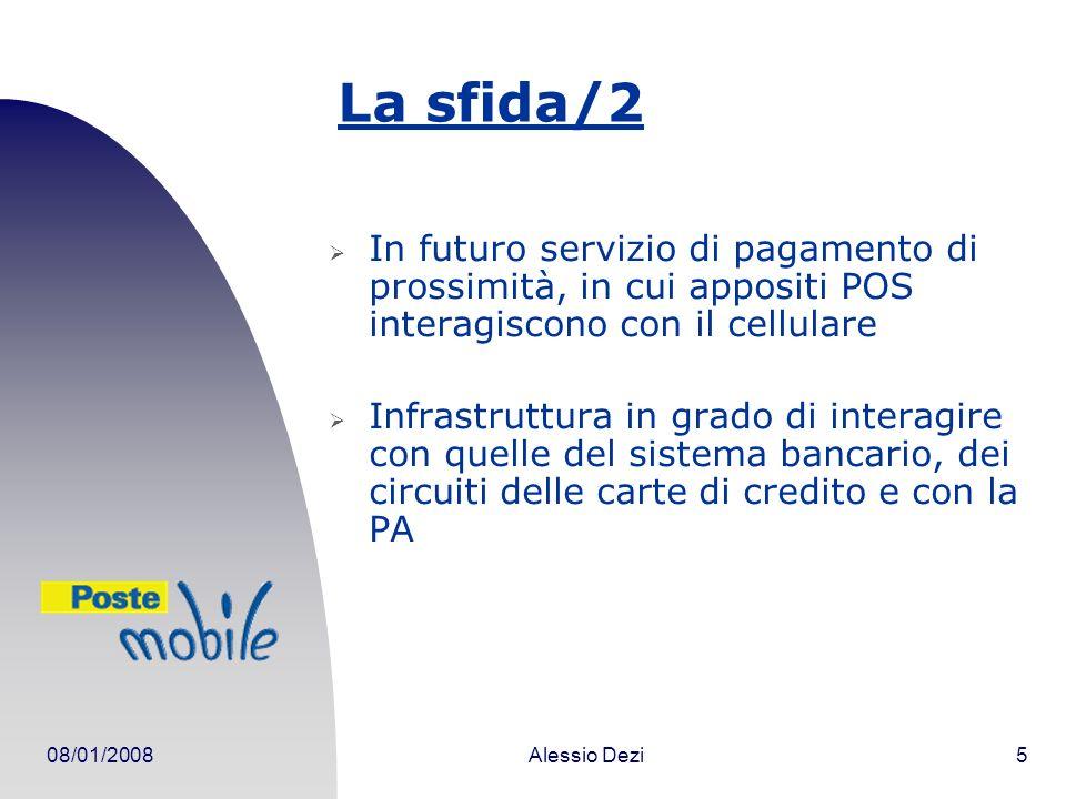 08/01/2008Alessio Dezi5 La sfida/2 In futuro servizio di pagamento di prossimità, in cui appositi POS interagiscono con il cellulare Infrastruttura in grado di interagire con quelle del sistema bancario, dei circuiti delle carte di credito e con la PA