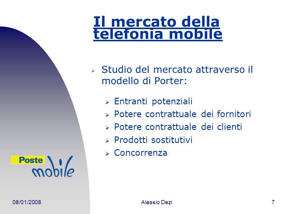08/01/2008Alessio Dezi7 Il mercato della telefonia mobile Studio del mercato attraverso il modello di Porter: Entranti potenziali Potere contrattuale dei fornitori Potere contrattuale dei clienti Prodotti sostitutivi Concorrenza