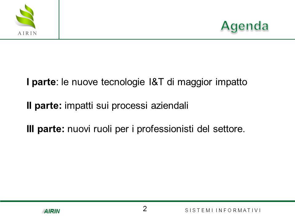 S I S T E M I I N F O R M A T I V I 2 AIRIN I parte: le nuove tecnologie I&T di maggior impatto II parte: impatti sui processi aziendali III parte: nuovi ruoli per i professionisti del settore.