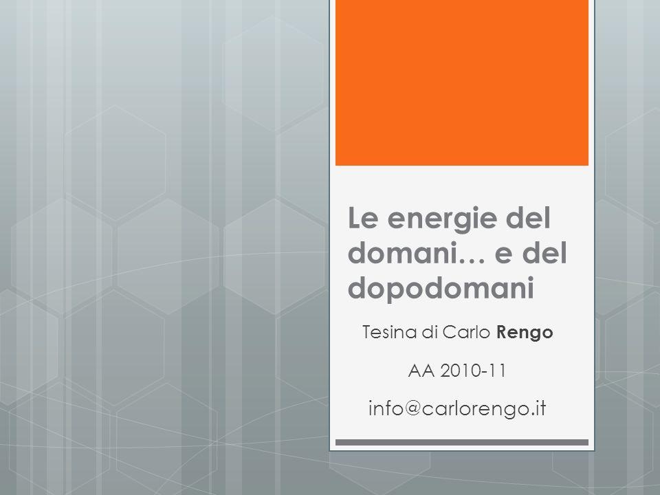 Le energie del domani… e del dopodomani Tesina di Carlo Rengo AA 2010-11 info@carlorengo.it