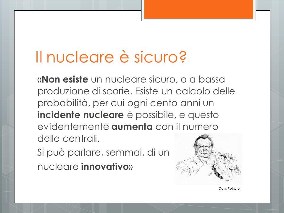 Il nucleare è sicuro? « Non esiste un nucleare sicuro, o a bassa produzione di scorie. Esiste un calcolo delle probabilità, per cui ogni cento anni un