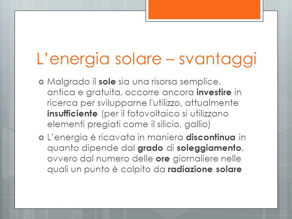 Lenergia solare – svantaggi Malgrado il sole sia una risorsa semplice, antica e gratuita, occorre ancora investire in ricerca per svilupparne l'utiliz