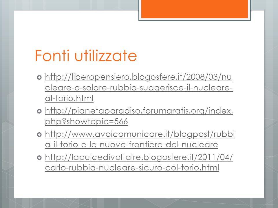Fonti utilizzate http://liberopensiero.blogosfere.it/2008/03/nu cleare-o-solare-rubbia-suggerisce-il-nucleare- al-torio.html http://liberopensiero.blo