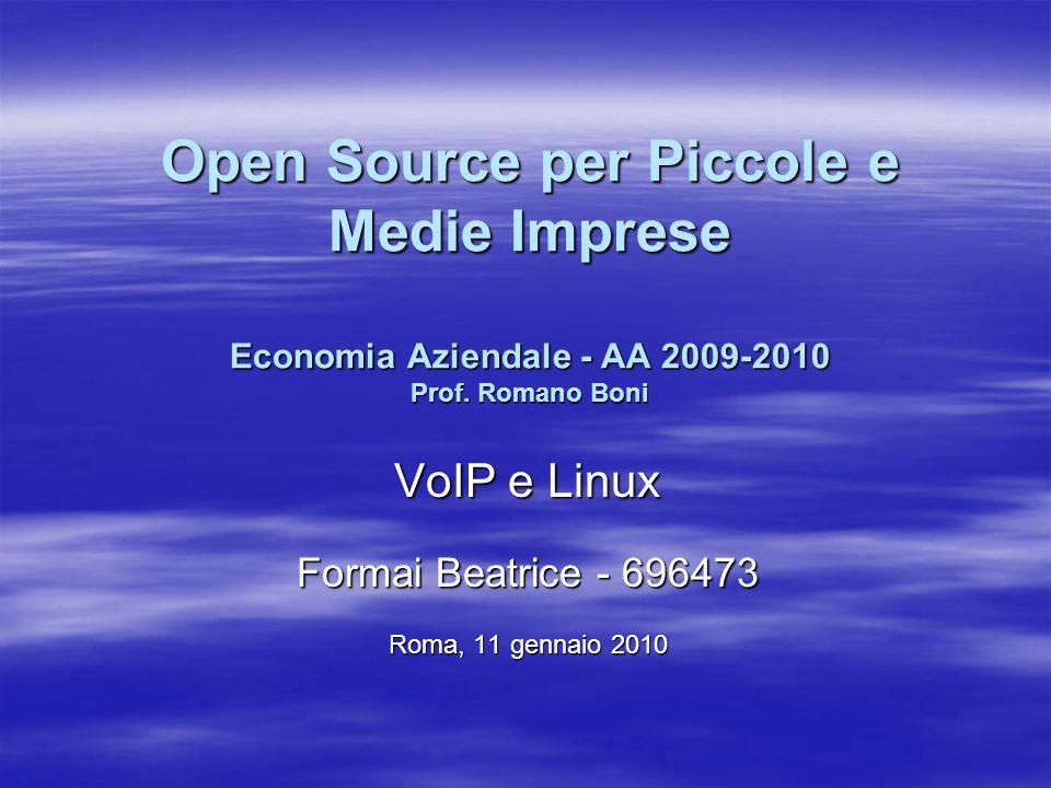 Open Source per Piccole e Medie Imprese Economia Aziendale - AA 2009-2010 Prof. Romano Boni VoIP e Linux Formai Beatrice - 696473 Roma, 11 gennaio 201