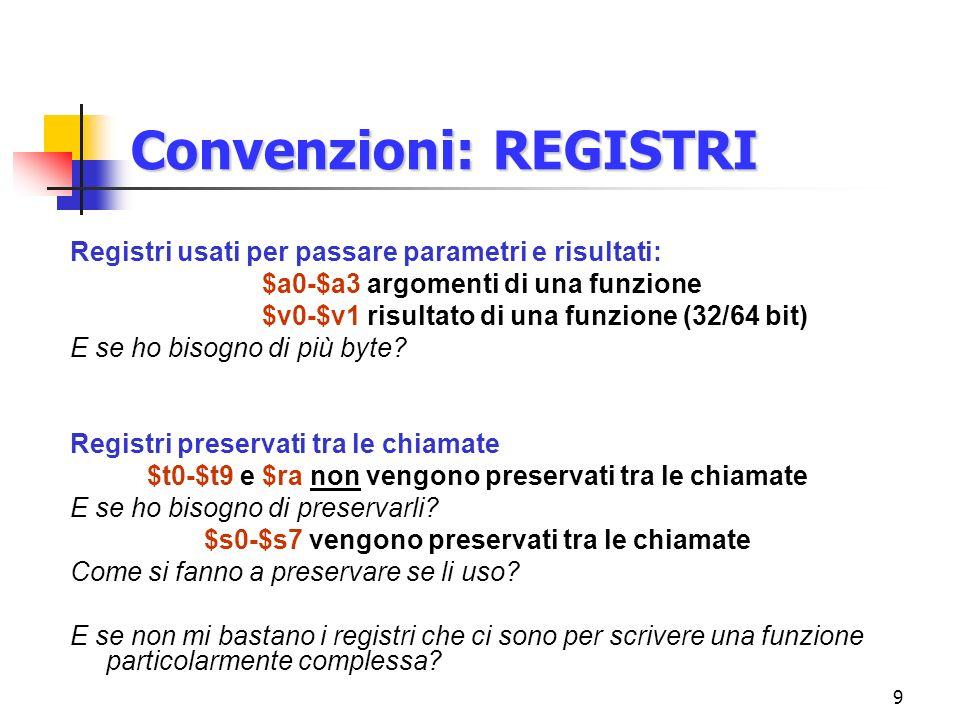 9 Convenzioni: REGISTRI Registri usati per passare parametri e risultati: $a0-$a3 argomenti di una funzione $v0-$v1 risultato di una funzione (32/64 bit) E se ho bisogno di più byte.