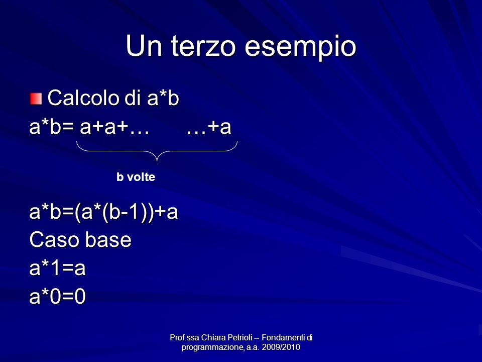 Prof.ssa Chiara Petrioli -- Fondamenti di programmazione, a.a. 2009/2010 Un terzo esempio Calcolo di a*b a*b= a+a+… …+a a*b=(a*(b-1))+a Caso base a*1=