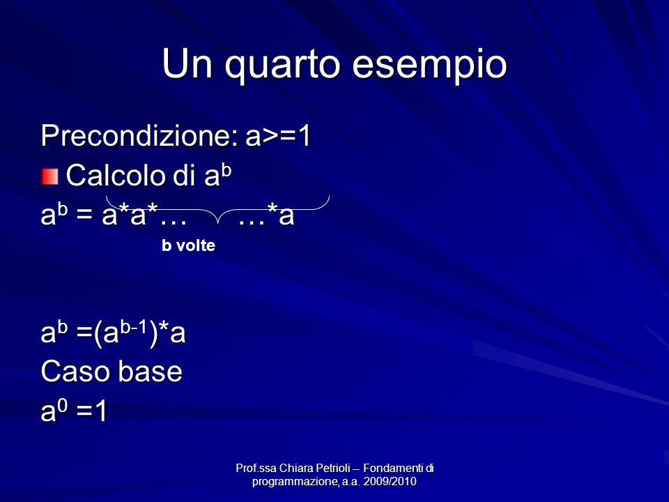Prof.ssa Chiara Petrioli -- Fondamenti di programmazione, a.a. 2009/2010 Un quarto esempio Precondizione: a>=1 Calcolo di a b a b = a*a*… …*a a b =(a