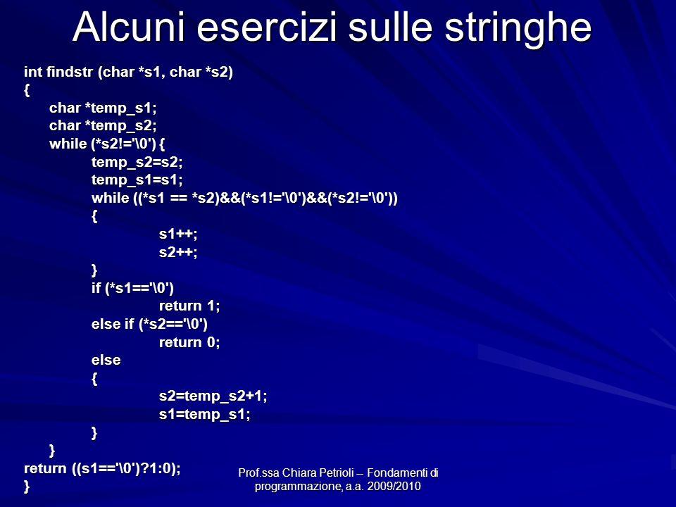 Prof.ssa Chiara Petrioli -- Fondamenti di programmazione, a.a. 2009/2010 Alcuni esercizi sulle stringhe int findstr (char *s1, char *s2) { char *temp_