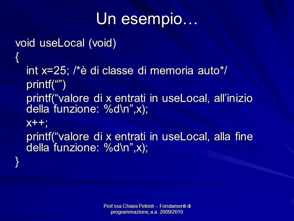 Prof.ssa Chiara Petrioli -- Fondamenti di programmazione, a.a. 2009/2010 Un esempio… void useLocal (void) { int x=25; /*è di classe di memoria auto*/
