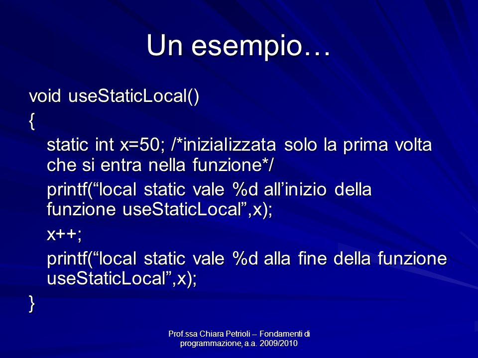 Prof.ssa Chiara Petrioli -- Fondamenti di programmazione, a.a. 2009/2010 Un esempio… void useStaticLocal() { static int x=50; /*inizializzata solo la