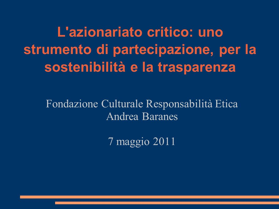 L azionariato critico: uno strumento di partecipazione, per la sostenibilità e la trasparenza Fondazione Culturale Responsabilità Etica Andrea Baranes 7 maggio 2011