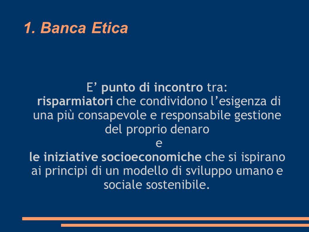 1. Banca Etica E punto di incontro tra: risparmiatori che condividono lesigenza di una più consapevole e responsabile gestione del proprio denaro e le