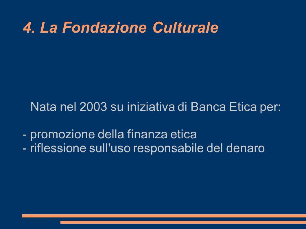4. La Fondazione Culturale Nata nel 2003 su iniziativa di Banca Etica per: - promozione della finanza etica - riflessione sull'uso responsabile del de
