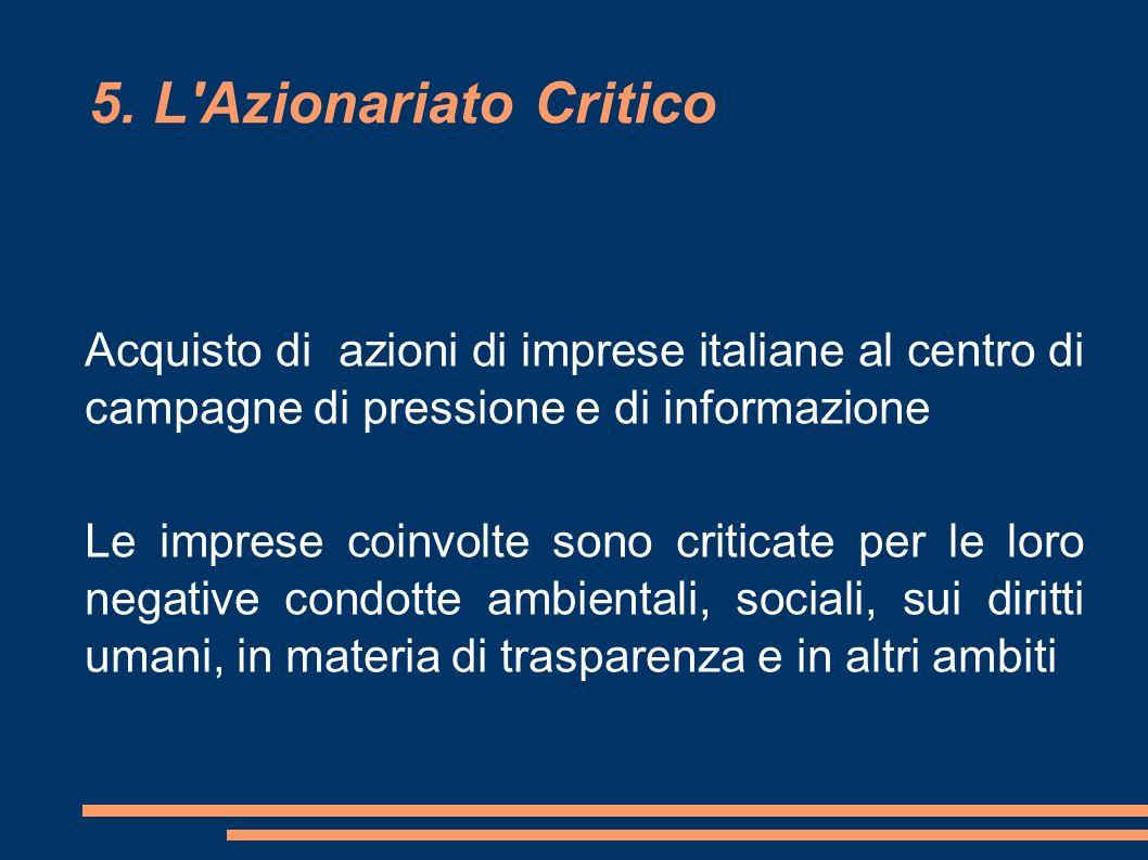5. L'Azionariato Critico Acquisto di azioni di imprese italiane al centro di campagne di pressione e di informazione Le imprese coinvolte sono critica
