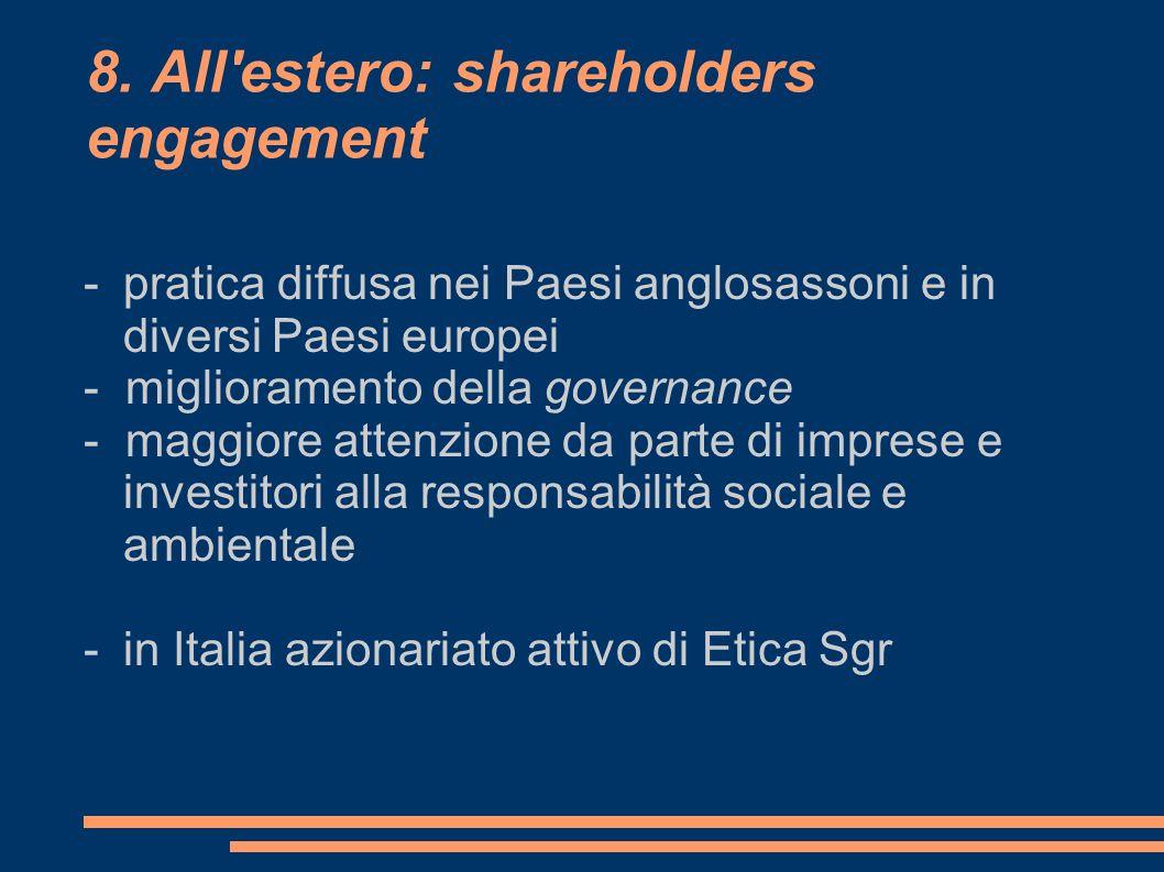 8. All'estero: shareholders engagement - pratica diffusa nei Paesi anglosassoni e in diversi Paesi europei - miglioramento della governance - maggiore