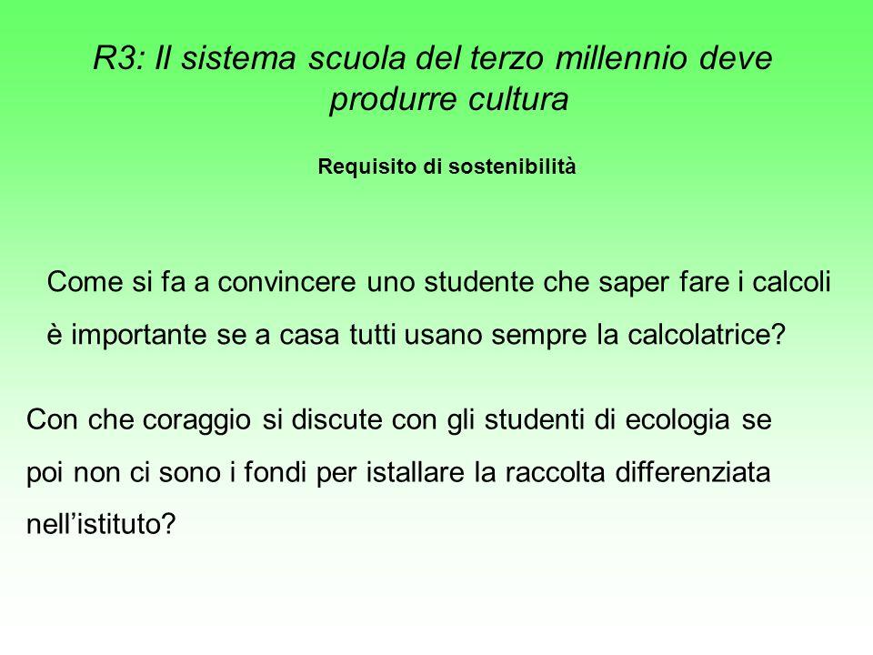 R3: Il sistema scuola del terzo millennio deve produrre cultura Requisito di sostenibilità Come si fa a convincere uno studente che saper fare i calcoli è importante se a casa tutti usano sempre la calcolatrice.