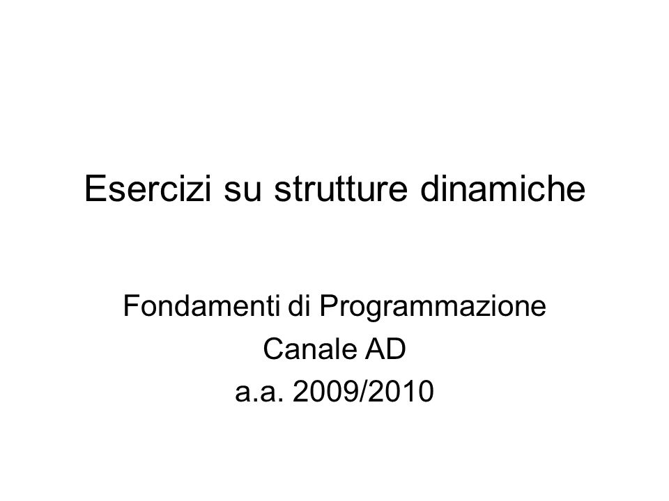 Esercizi su strutture dinamiche Fondamenti di Programmazione Canale AD a.a. 2009/2010