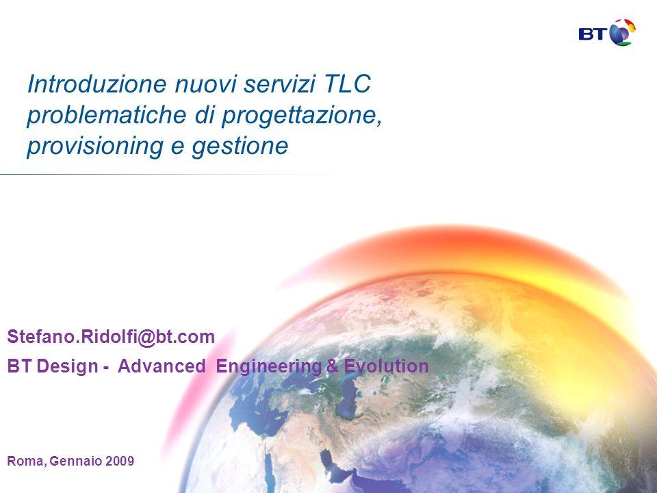 Introduzione nuovi servizi TLC problematiche di progettazione, provisioning e gestione Stefano.Ridolfi@bt.com BT Design - Advanced Engineering & Evolution Roma, Gennaio 2009
