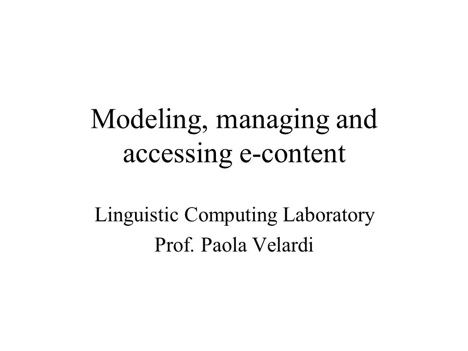 Modeling, managing and accessing e-content Linguistic Computing Laboratory Prof. Paola Velardi