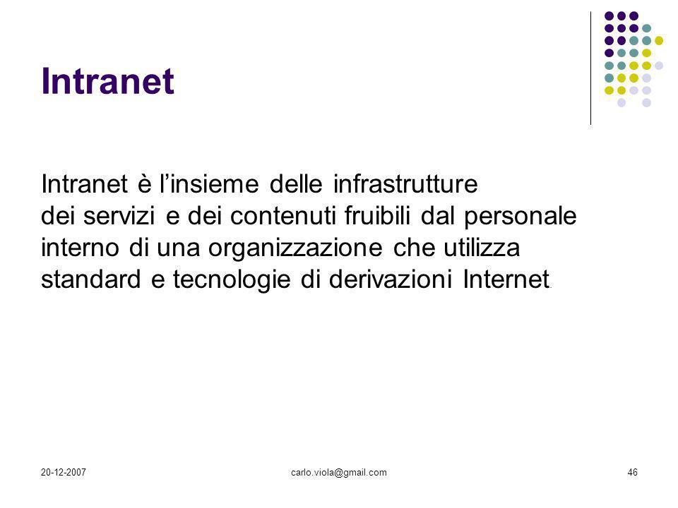 20-12-2007carlo.viola@gmail.com46 Intranet Intranet è linsieme delle infrastrutture dei servizi e dei contenuti fruibili dal personale interno di una