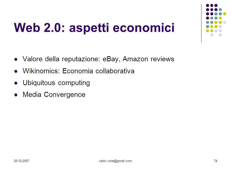20-12-2007carlo.viola@gmail.com74 Web 2.0: aspetti economici Valore della reputazione: eBay, Amazon reviews Wikinomics: Economia collaborativa Ubiquit