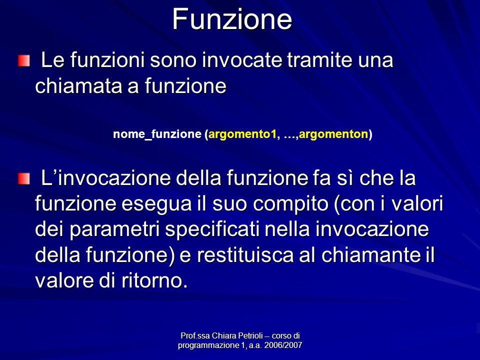 Prof.ssa Chiara Petrioli -- corso di programmazione 1, a.a. 2006/2007 Funzione Le funzioni sono invocate tramite una chiamata a funzione Le funzioni s